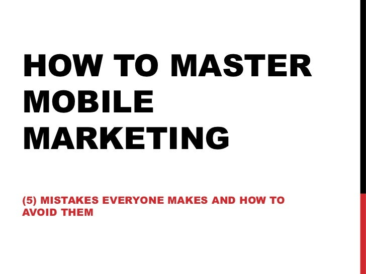HOW TO MASTERMOBILEMARKETING(5) MISTAKES EVERYONE MAKES AND HOW TOAVOID THEM