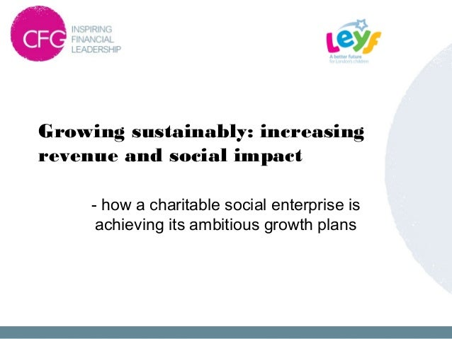 Growing sustainably: increasing revenue and social impact - how a charitable social enterprise is achieving its ambitious ...