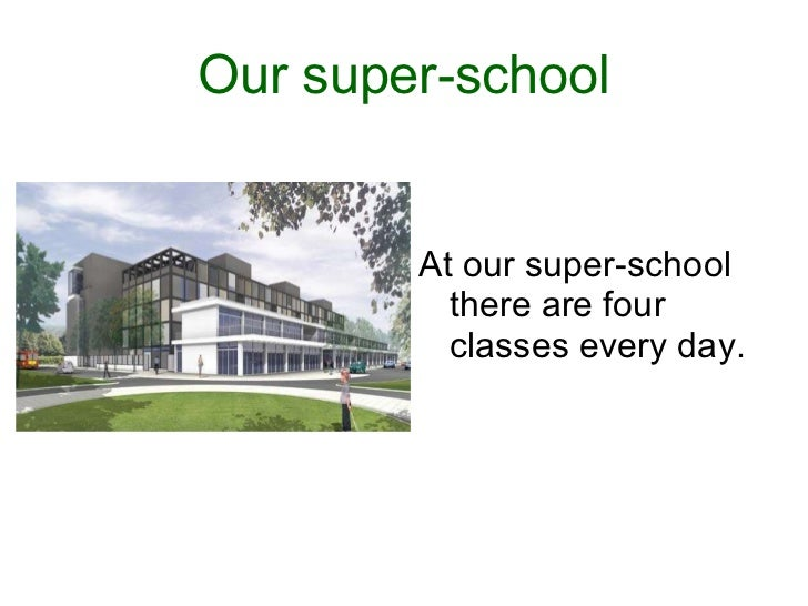 Our super-school <ul><li>At our super-school there are four classes every day.  </li></ul>