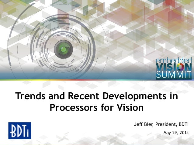 Copyright © 2014 BDTI 1 Jeff Bier, President, BDTI May 29, 2014 Trends and Recent Developments in Processors for Vision