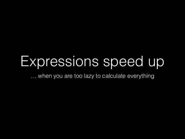 Expressions speed up … when you are too lazy to calculate everything