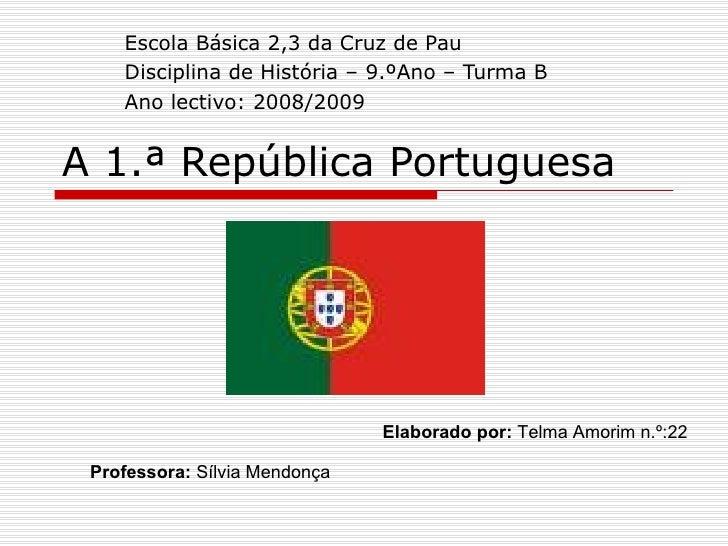A 1.ª República Portuguesa Escola Básica 2,3 da Cruz de Pau Disciplina de História – 9.ºAno – Turma B Ano lectivo: 2008/20...