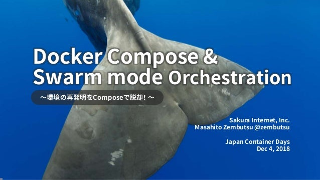 Swarm mode Orchestration ~環境の再発明をComposeで脱却! ~ Sakura Internet, Inc. Masahito Zembutsu @zembutsu Japan Container Days Dec ...