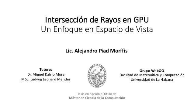 Intersección de Rayos en GPU Un Enfoque en Espacio de Vista Tutores Dr. Miguel Katrib Mora MSc. Ludwig Leonard Méndez Grup...