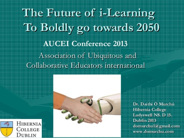 The Future of i-LearningThe Future of i-Learning To Boldly go towards 2050To Boldly go towards 2050 AUCEI Conference 2013 ...