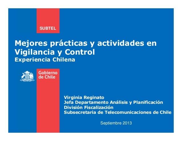 Mejores prácticas y actividades en Vigilancia y Control Experiencia Chilena SUBTEL Septiembre 2013 Virginia Reginato Jefa ...