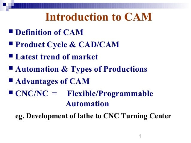 Introduction to CAM Definition of CAM Product Cycle & CAD/CAM Latest trend of market Automation & Types of Productions...