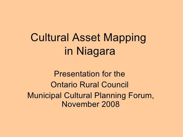 Cultural Asset Mapping  in Niagara Presentation for the  Ontario Rural Council  Municipal Cultural Planning Forum, Novembe...
