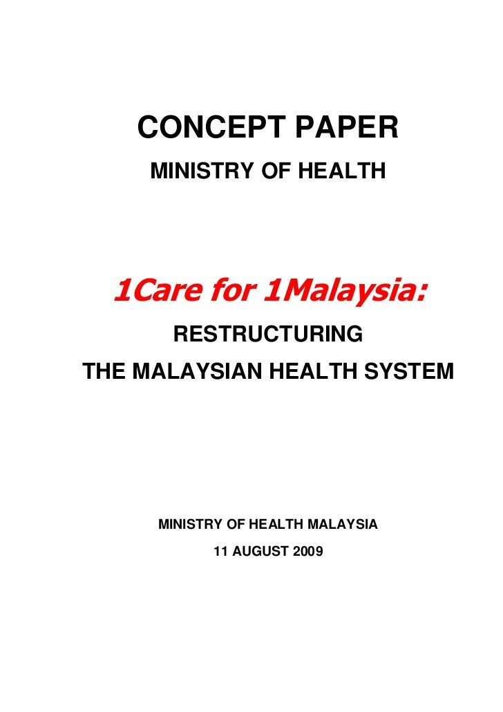 CONCEPT PAPER    MINISTRY OF HEALTH  1Care for 1Malaysia:      RESTRUCTURINGTHE MALAYSIAN HEALTH SYSTEM     MINISTRY OF HE...