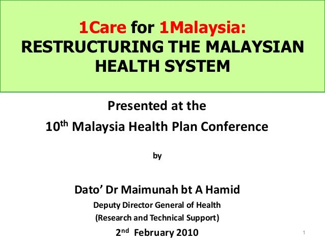 1Care for 1Malaysia: RESTRUCTURING THE MALAYSIAN HEALTH SYSTEM 1 Presented at the 10th Malaysia Health Plan Conference by ...