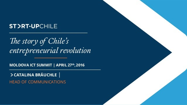 The Brand CATALINA BRÄUCHLE | HEAD OF COMMUNICATIONS MOLDOVA ICT SUMMIT | APRIL 27th ,2016 The story of Chile's entreprene...