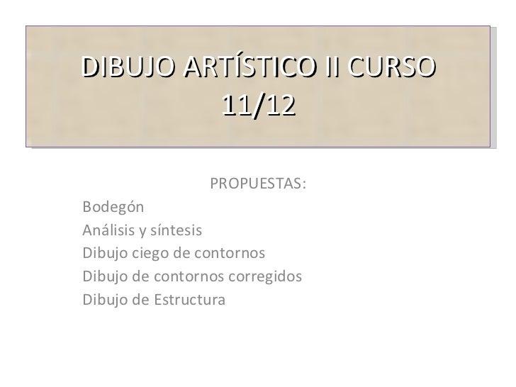 DIBUJO ARTÍSTICO II CURSO 11/12 PROPUESTAS: Bodegón Análisis y síntesis Dibujo ciego de contornos Dibujo de contornos corr...
