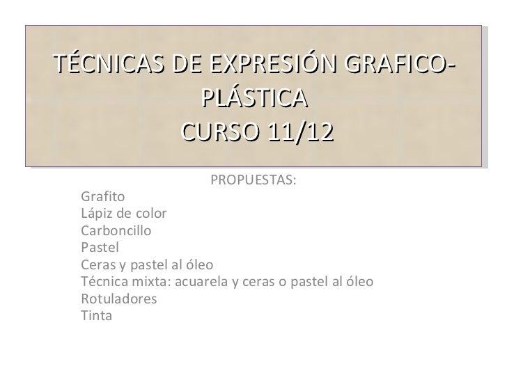 TÉCNICAS DE EXPRESIÓN GRAFICO-PLÁSTICA  CURSO 11/12 PROPUESTAS: Grafito Lápiz de color Carboncillo Pastel Ceras y pastel a...