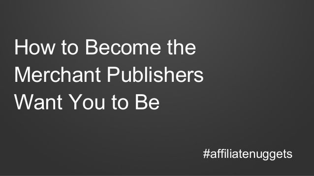 How to Become the Merchant Publishers Want You to Be #affiliatenuggets