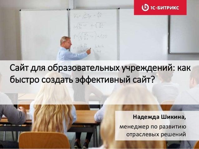 Сайт для образовательных учреждений: как быстро создать эффективный сайт? Надежда Шикина, менеджер по развитию отраслевых ...