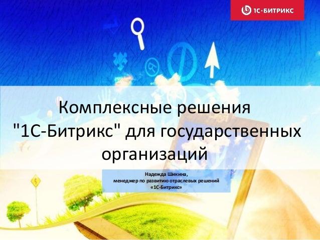 """Комплексные решения """"1С-Битрикс"""" для государственных организаций Надежда Шикина, менеджер по развитию отраслевых решений «..."""