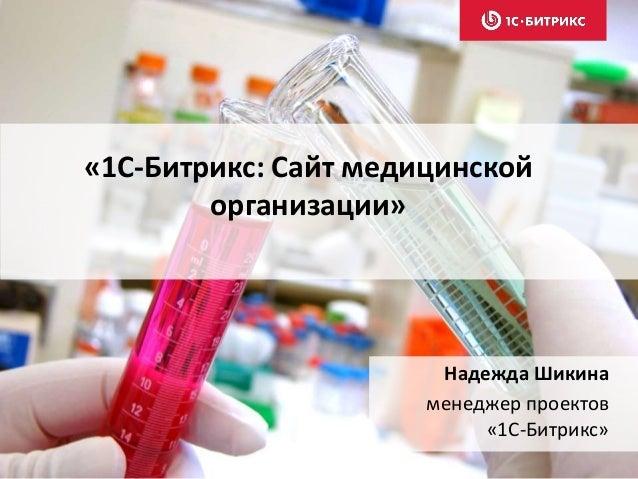 «1С-Битрикс: Сайт медицинской организации» Надежда Шикина менеджер проектов «1С-Битрикс»