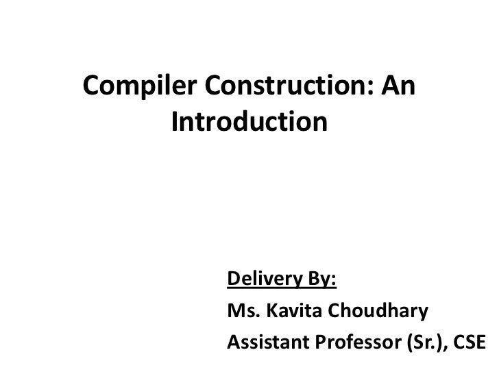 Compiler Construction: An      Introduction          Delivery By:          Ms. Kavita Choudhary          Assistant Profess...