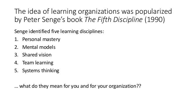 five disciplines of organizational learning Growth as outlined in senge's the fifth discipline: the art and practice of the learning organization  of an organization for each of the five disciplines that.