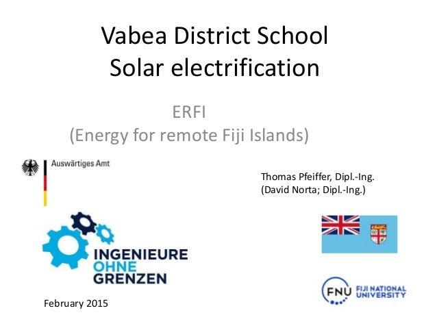 Vabea District School Solar electrification ERFI (Energy for remote Fiji Islands) February 2015 Thomas Pfeiffer, Dipl.-Ing...