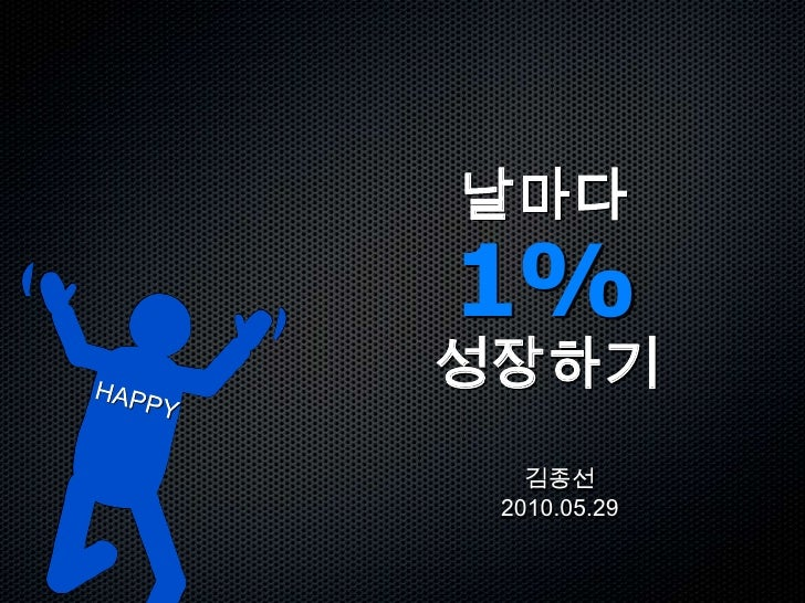 날마다1%성장하기<br />HAPPY<br />김종선2010.05.29<br />