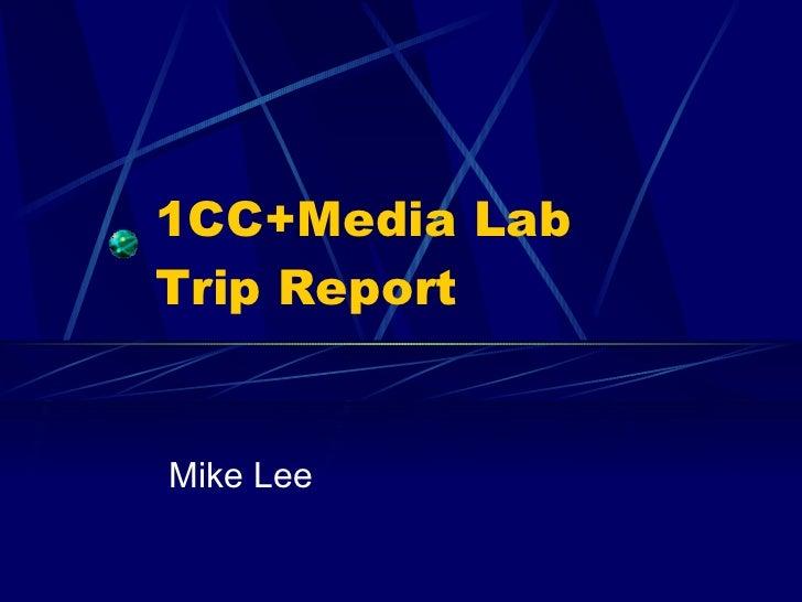 1CC+Media Lab  Trip Report Mike Lee