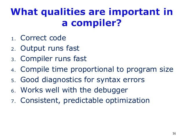 1. Correct code 2. Output runs fast 3. Compiler runs fast 4. Compile time proportional to program size 5. Good diagnostics...