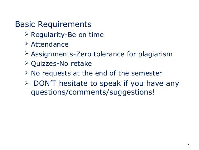 Basic Requirements  Regularity-Be on time  Attendance  Assignments-Zero tolerance for plagiarism  Quizzes-No retake  ...