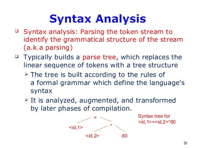  Syntax analysis: Parsing the token stream to identify the grammatical structure of the stream (a.k.a parsing)  Typicall...