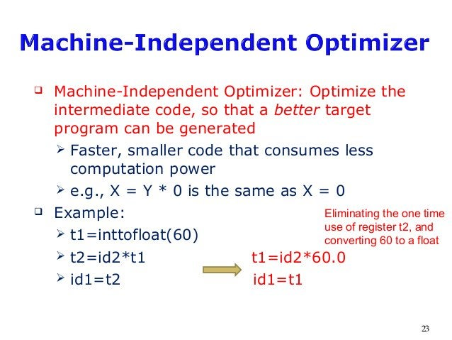  Machine-Independent Optimizer: Optimize the intermediate code, so that a better target program can be generated  Faster...