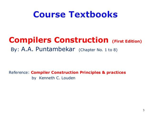 Compilers Construction (First Edition) By: A.A. Puntambekar (Chapter No. 1 to 8) Reference: Compiler Construction Principl...