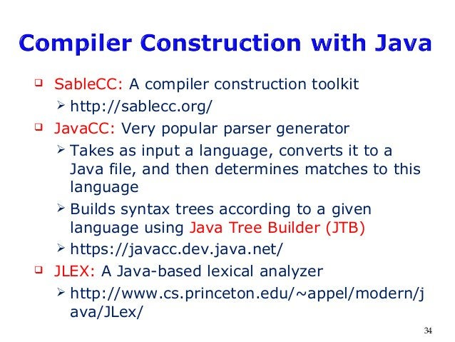  SableCC: A compiler construction toolkit  http://sablecc.org/  JavaCC: Very popular parser generator  Takes as input ...