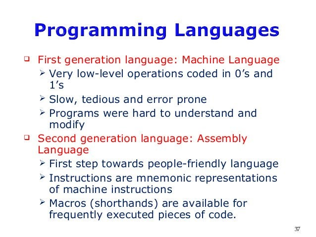  First generation language: Machine Language  Very low-level operations coded in 0's and 1's  Slow, tedious and error p...