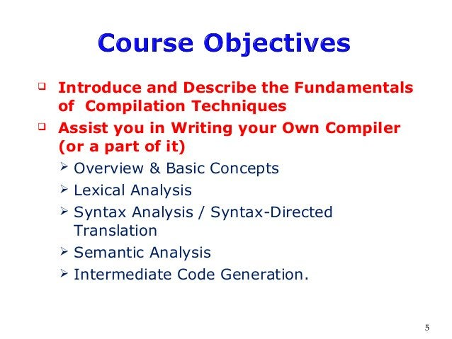  Introduce and Describe the Fundamentals of Compilation Techniques  Assist you in Writing your Own Compiler (or a part o...