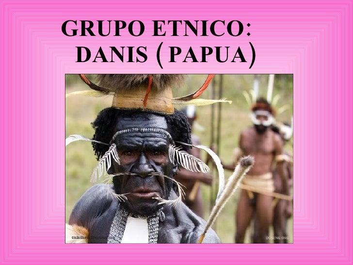 GRUPO ETNICO:  DANIS ( PAPUA)
