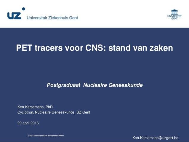 © 2013 Universitair Ziekenhuis Gent PET tracers voor CNS: stand van zaken Postgraduaat Nucleaire Geneeskunde Ken Kersemans...