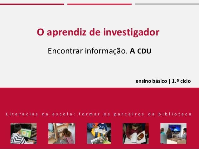 O aprendiz de investigador Encontrar informação. A CDU L i t e r a c i a s n a e s c o l a : f o r m a r o s p a r c e i r...