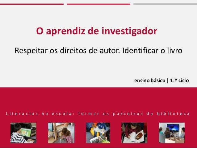 O aprendiz de investigador Respeitar os direitos de autor. Identificar o livro ensino básico | 1.º ciclo L i t e r a c i a...