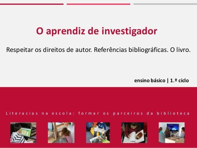 O aprendiz de investigador Respeitar os direitos de autor. Referências bibliográficas. O livro. ensino básico | 1.º ciclo ...