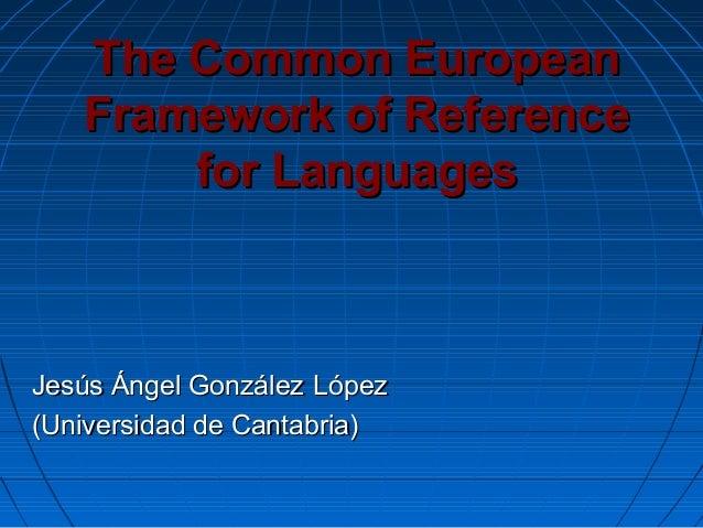 The Common EuropeanThe Common European Framework of ReferenceFramework of Reference for Languagesfor Languages Jesús Ángel...