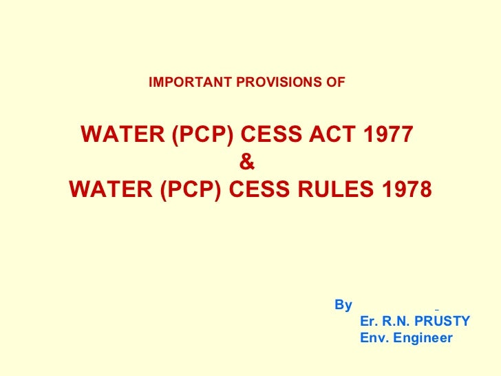 IMPORTANT PROVISIONS OF   WATER (PCP) CESS ACT 1977  &  WATER (PCP) CESS RULES 1978 <ul><li>By   </li></ul><ul><ul><li>Er....