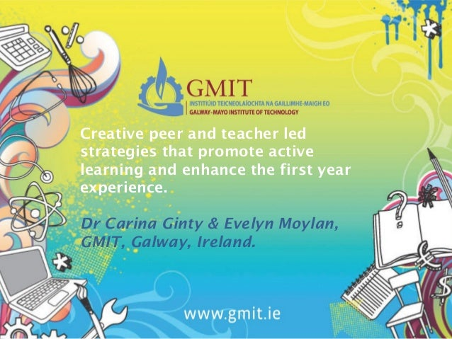 Creative peer and teacher ledstrategies that promote activelearning and enhance the first yearexperience.Dr Carina Ginty &...