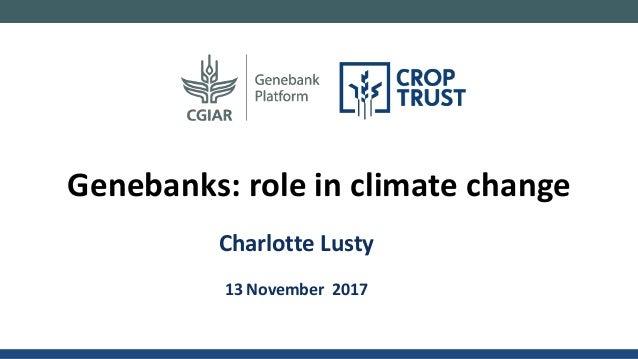Charlotte Lusty 13 November 2017 Genebanks: role in climate change