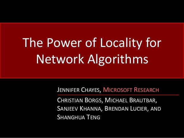 The Power of Locality for Network Algorithms JENNIFER CHAYES, MICROSOFT RESEARCH CHRISTIAN BORGS, MICHAEL BRAUTBAR, SANJEE...