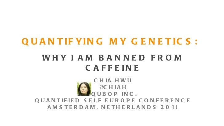 QUANTIFYING MY GENETICS: <ul><li>WHY I AM BANNED FROM CAFFEINE </li></ul>CHIA HWU @CHIAH QUBOP INC. QUANTIFIED SELF EUROPE...