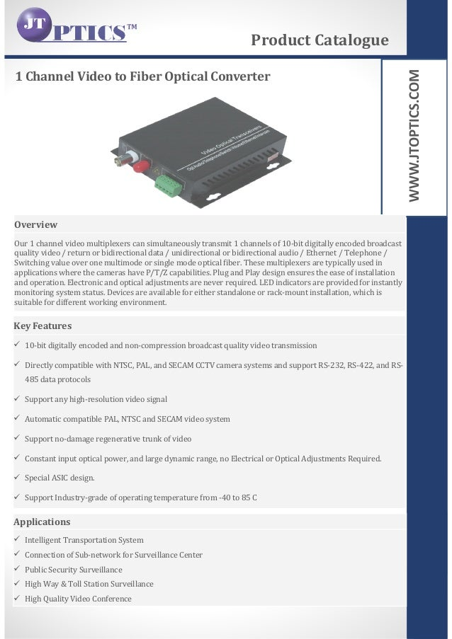 WWW.JTOPTICS.COM 1 Channel Video to Fiber Optical Converter Product Catalogue Overview Our 1 channel video multiplexers ca...