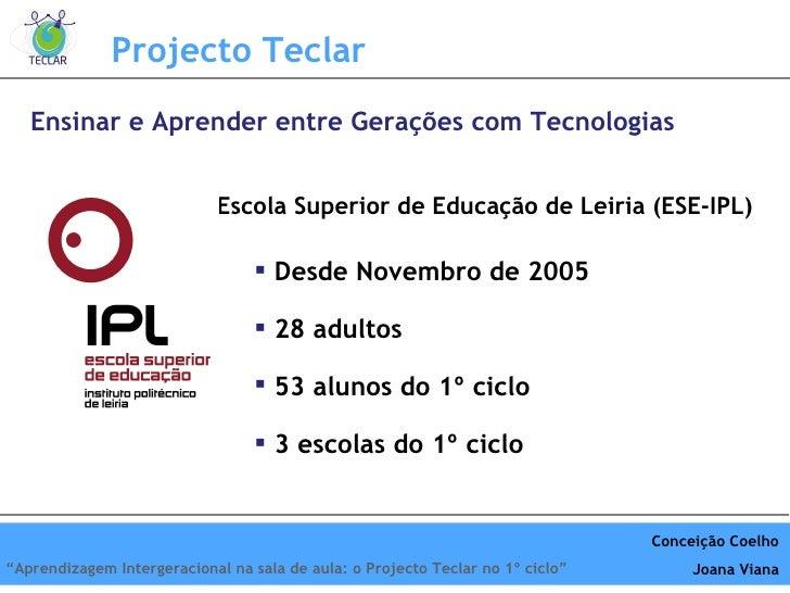 Ensinar e Aprender entre Gerações com Tecnologias Projecto Teclar Escola Superior de Educação de Leiria (ESE-IPL) <ul><li>...