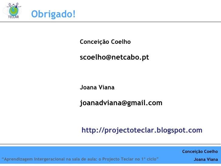 Obrigado! Conceição Coelho [email_address] Joana Viana [email_address] http://projectoteclar.blogspot.com Conceição Coelho...