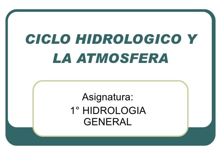 CICLO HIDROLOGICO Y LA ATMOSFERA Asignatura: 1° HIDROLOGIA GENERAL