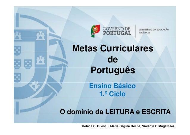 Metas Curriculares de Português P t ê Ensino Básico 1.º Ciclo O domínio da LEITURA e ESCRITA Helena C. Buescu, Maria Regin...